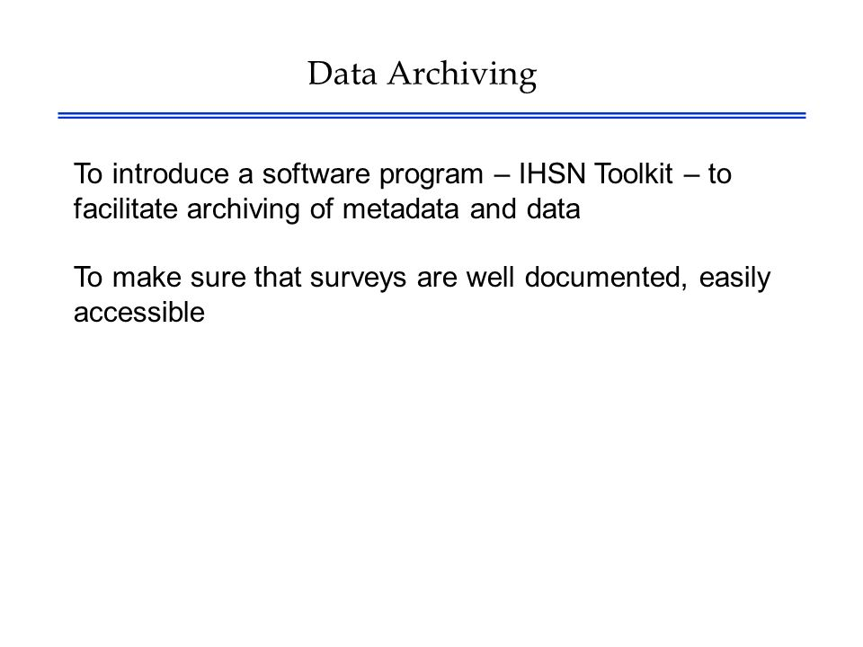 Data Archiving To introduce a software program – IHSN Toolkit – to facilitate archiving of metadata and data To make sure that surveys are well documented, easily accessible