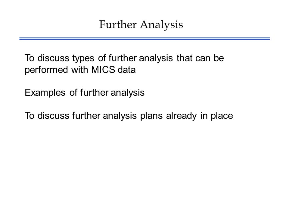 Further Analysis To discuss types of further analysis that can be performed with MICS data Examples of further analysis To discuss further analysis plans already in place