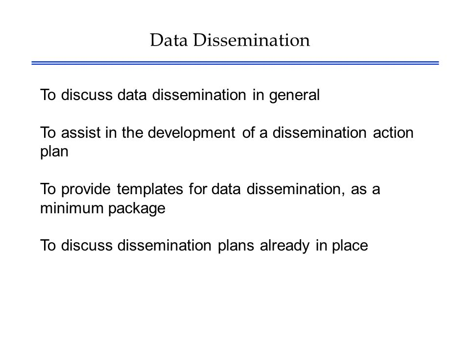 Data Dissemination To discuss data dissemination in general To assist in the development of a dissemination action plan To provide templates for data dissemination, as a minimum package To discuss dissemination plans already in place