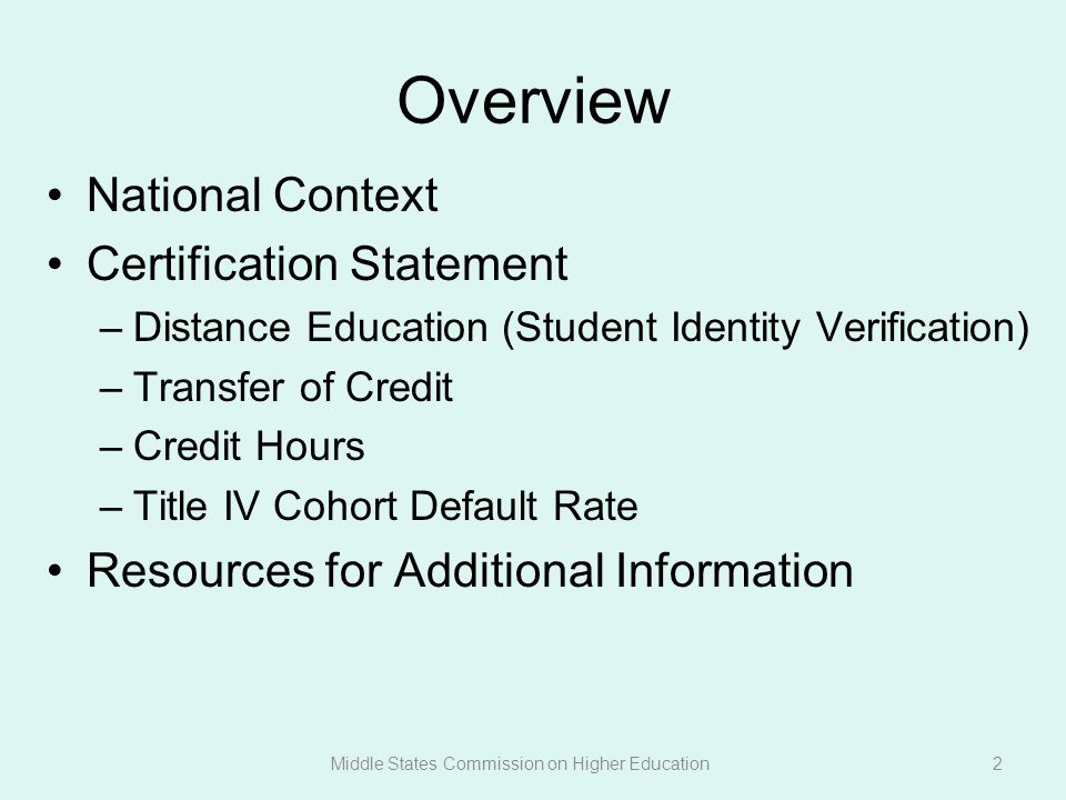 Overview National Context Certification Statement –Distance Education (Student Identity Verification) –Transfer of Credit –Credit Hours –Title IV Cohort Default Rate Resources for Additional Information Middle States Commission on Higher Education2