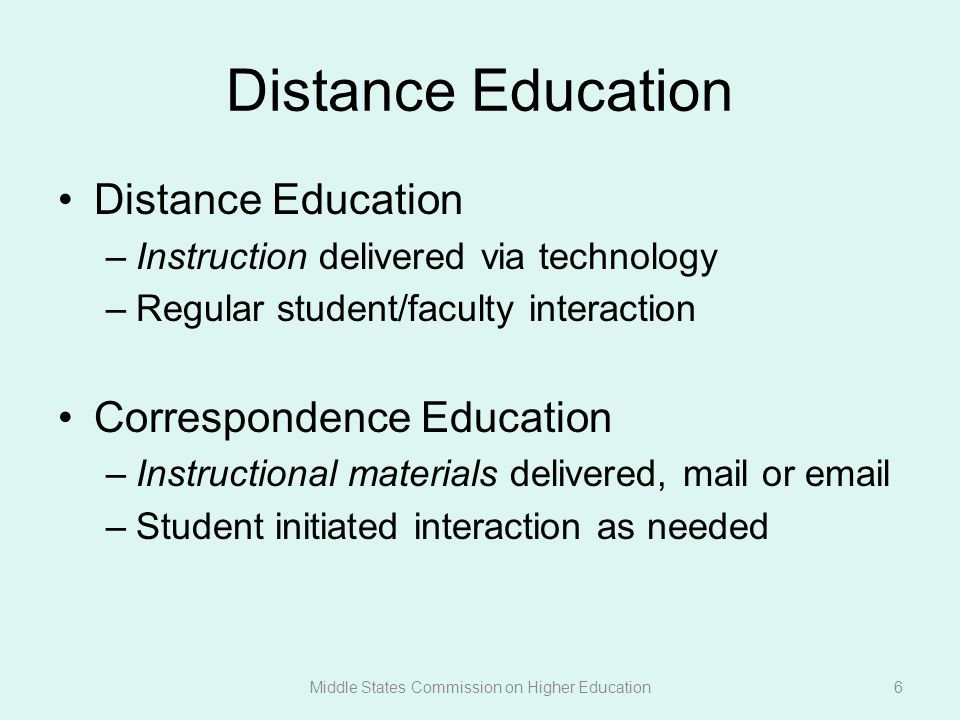 Distance Education –Instruction delivered via technology –Regular student/faculty interaction Correspondence Education –Instructional materials delivered, mail or email –Student initiated interaction as needed Middle States Commission on Higher Education6