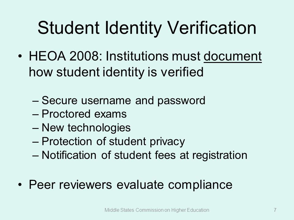 7 Student Identity Verification HEOA 2008: Institutions must document how student identity is verified –Secure username and password –Proctored exams –New technologies –Protection of student privacy –Notification of student fees at registration Peer reviewers evaluate compliance Middle States Commission on Higher Education7