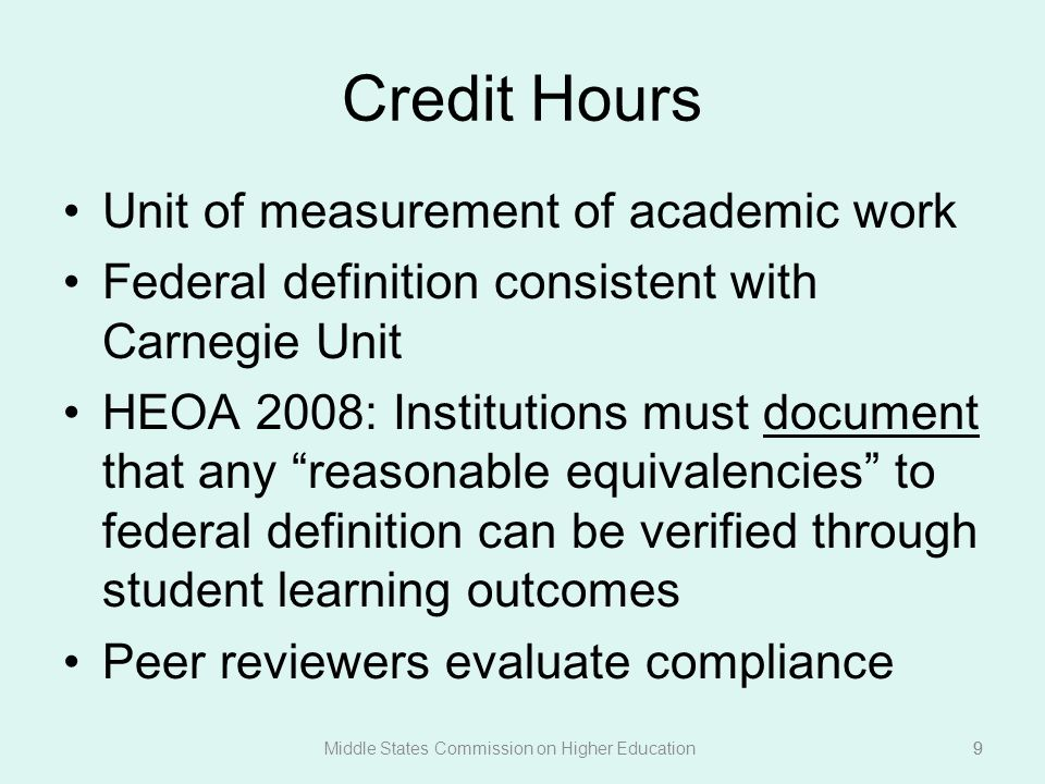 9 Credit Hours Unit of measurement of academic work Federal definition consistent with Carnegie Unit HEOA 2008: Institutions must document that any reasonable equivalencies to federal definition can be verified through student learning outcomes Peer reviewers evaluate compliance Middle States Commission on Higher Education9