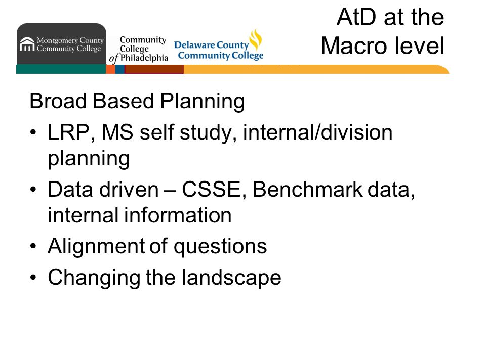 AtD at the Macro level Broad Based Planning LRP, MS self study, internal/division planning Data driven – CSSE, Benchmark data, internal information Alignment of questions Changing the landscape