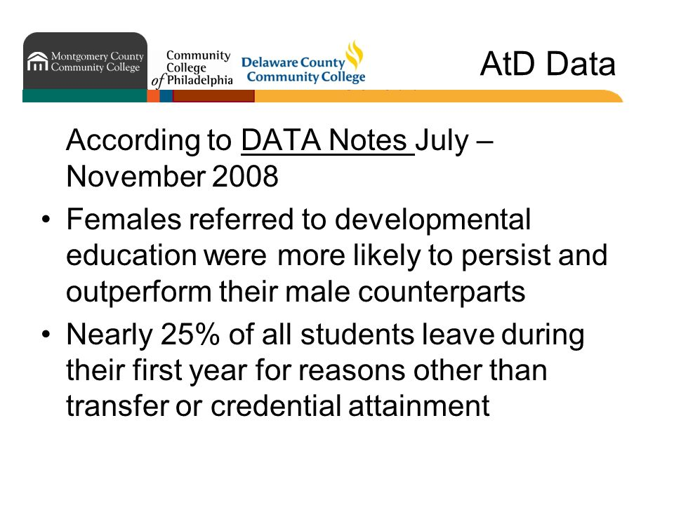 AtD Data According to DATA Notes July – November 2008 Females referred to developmental education were more likely to persist and outperform their male counterparts Nearly 25% of all students leave during their first year for reasons other than transfer or credential attainment