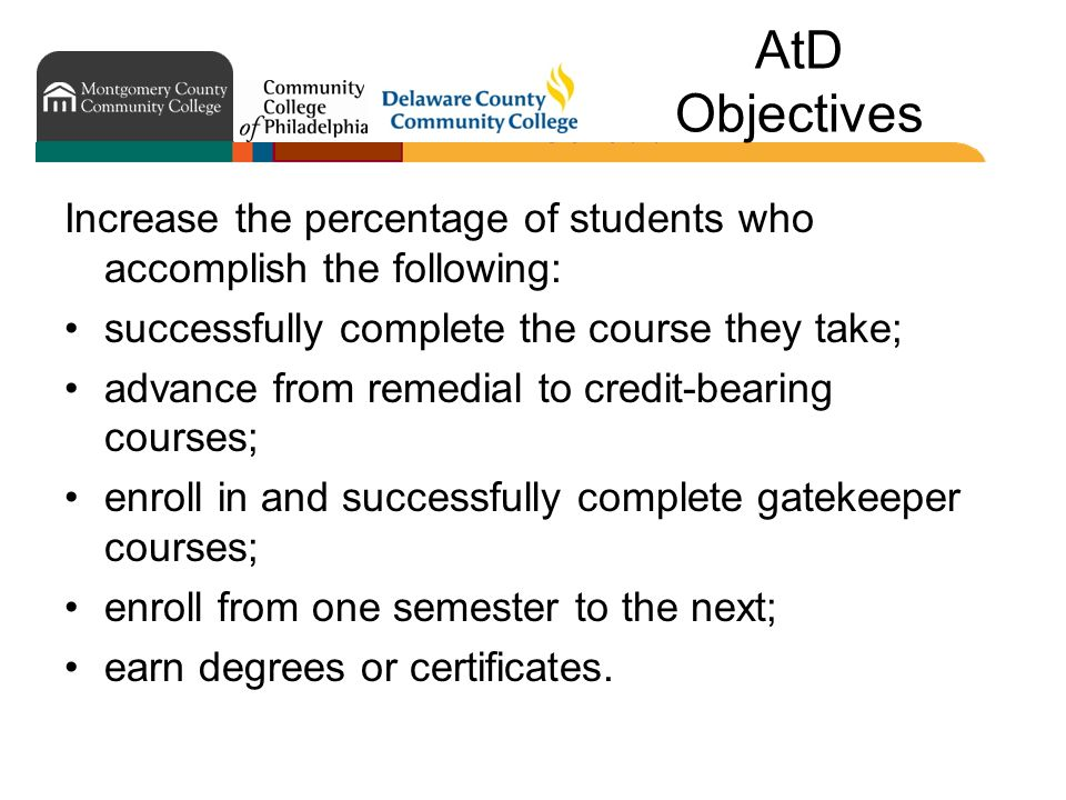 AtD Objectives Increase the percentage of students who accomplish the following: successfully complete the course they take; advance from remedial to credit-bearing courses; enroll in and successfully complete gatekeeper courses; enroll from one semester to the next; earn degrees or certificates.