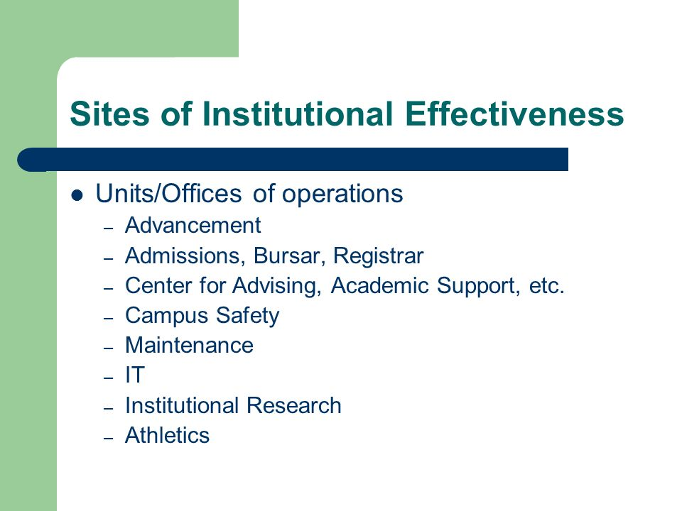 Sites of Institutional Effectiveness Units/Offices of operations – Advancement – Admissions, Bursar, Registrar – Center for Advising, Academic Support, etc.