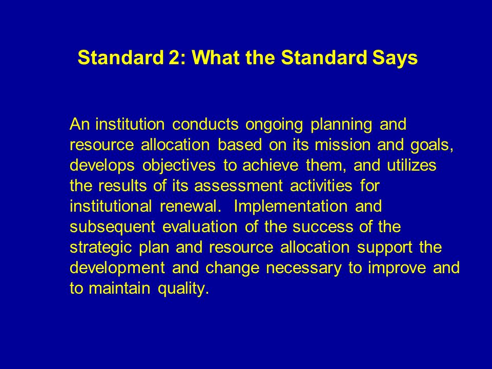 Standard 2: What the Standard Says An institution conducts ongoing planning and resource allocation based on its mission and goals, develops objectives to achieve them, and utilizes the results of its assessment activities for institutional renewal.