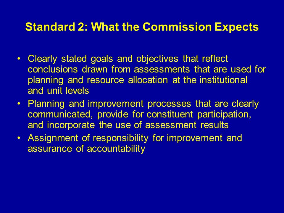 Standard 2: What the Commission Expects Clearly stated goals and objectives that reflect conclusions drawn from assessments that are used for planning and resource allocation at the institutional and unit levels Planning and improvement processes that are clearly communicated, provide for constituent participation, and incorporate the use of assessment results Assignment of responsibility for improvement and assurance of accountability