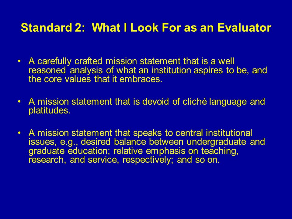 Standard 2: What I Look For as an Evaluator A carefully crafted mission statement that is a well reasoned analysis of what an institution aspires to be, and the core values that it embraces.