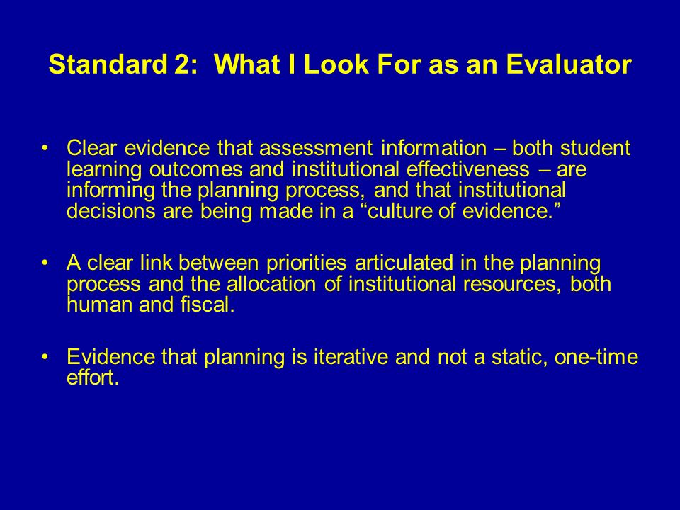 Standard 2: What I Look For as an Evaluator Clear evidence that assessment information – both student learning outcomes and institutional effectiveness – are informing the planning process, and that institutional decisions are being made in a culture of evidence.
