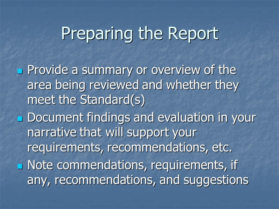 Preparing the Report Provide a summary or overview of the area being reviewed and whether they meet the Standard(s) Provide a summary or overview of the area being reviewed and whether they meet the Standard(s) Document findings and evaluation in your narrative that will support your requirements, recommendations, etc.