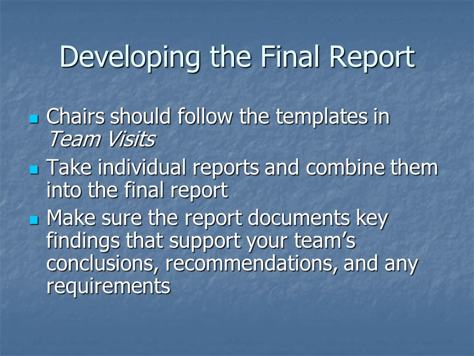 Developing the Final Report Chairs should follow the templates in Team Visits Chairs should follow the templates in Team Visits Take individual reports and combine them into the final report Take individual reports and combine them into the final report Make sure the report documents key findings that support your teams conclusions, recommendations, and any requirements Make sure the report documents key findings that support your teams conclusions, recommendations, and any requirements