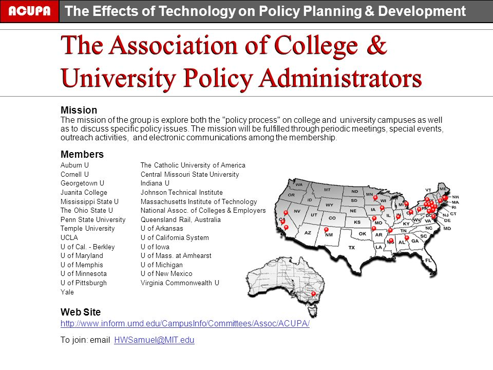 The Association of College & University Policy Administrators ACUPA The Effects of Technology on Policy Planning & Development The Association of College & University Policy Administrators Mission The mission of the group is explore both the policy process on college and university campuses as well as to discuss specific policy issues.