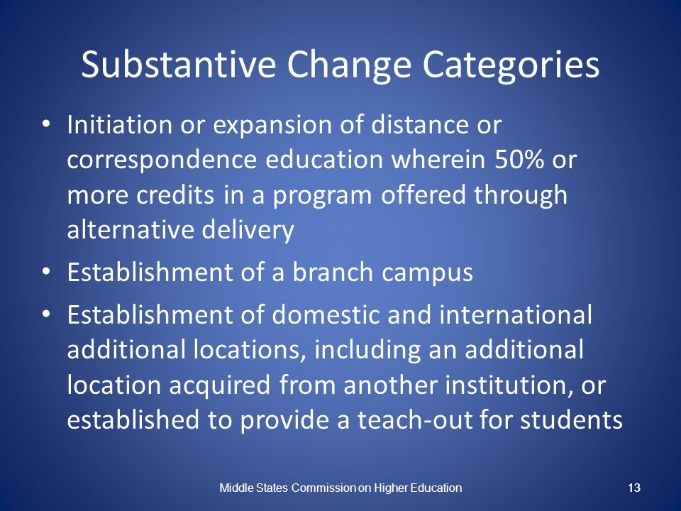 13 Substantive Change Categories Initiation or expansion of distance or correspondence education wherein 50% or more credits in a program offered through alternative delivery Establishment of a branch campus Establishment of domestic and international additional locations, including an additional location acquired from another institution, or established to provide a teach-out for students Middle States Commission on Higher Education 13
