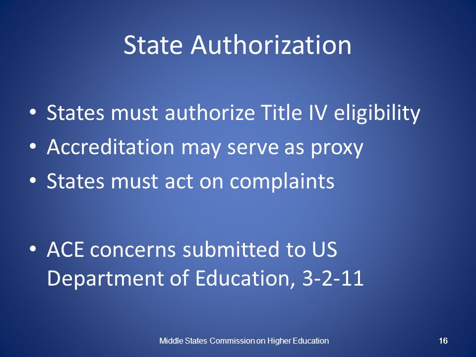 16 State Authorization States must authorize Title IV eligibility Accreditation may serve as proxy States must act on complaints ACE concerns submitted to US Department of Education, 3-2-11 Middle States Commission on Higher Education 16