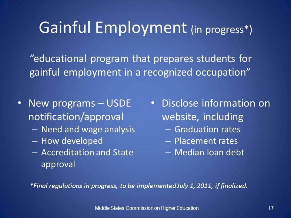 17 Gainful Employment (in progress*) educational program that prepares students for gainful employment in a recognized occupation New programs – USDE notification/approval – Need and wage analysis – How developed – Accreditation and State approval Disclose information on website, including – Graduation rates – Placement rates – Median loan debt Middle States Commission on Higher Education 17 *Final regulations in progress, to be implemented July 1, 2011, if finalized.
