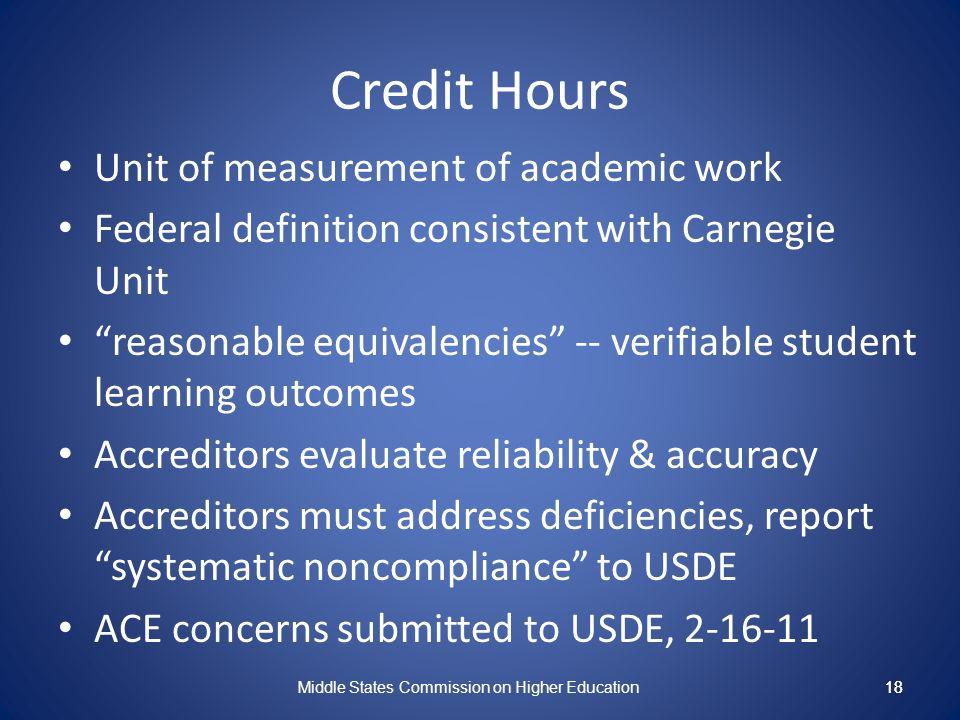 18 Credit Hours Unit of measurement of academic work Federal definition consistent with Carnegie Unit reasonable equivalencies -- verifiable student learning outcomes Accreditors evaluate reliability & accuracy Accreditors must address deficiencies, report systematic noncompliance to USDE ACE concerns submitted to USDE, 2-16-11 Middle States Commission on Higher Education 18