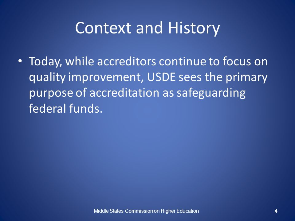 4 Context and History Today, while accreditors continue to focus on quality improvement, USDE sees the primary purpose of accreditation as safeguarding federal funds.