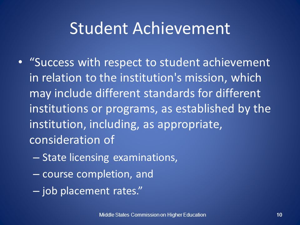 10 Student Achievement Success with respect to student achievement in relation to the institution s mission, which may include different standards for different institutions or programs, as established by the institution, including, as appropriate, consideration of – State licensing examinations, – course completion, and – job placement rates.