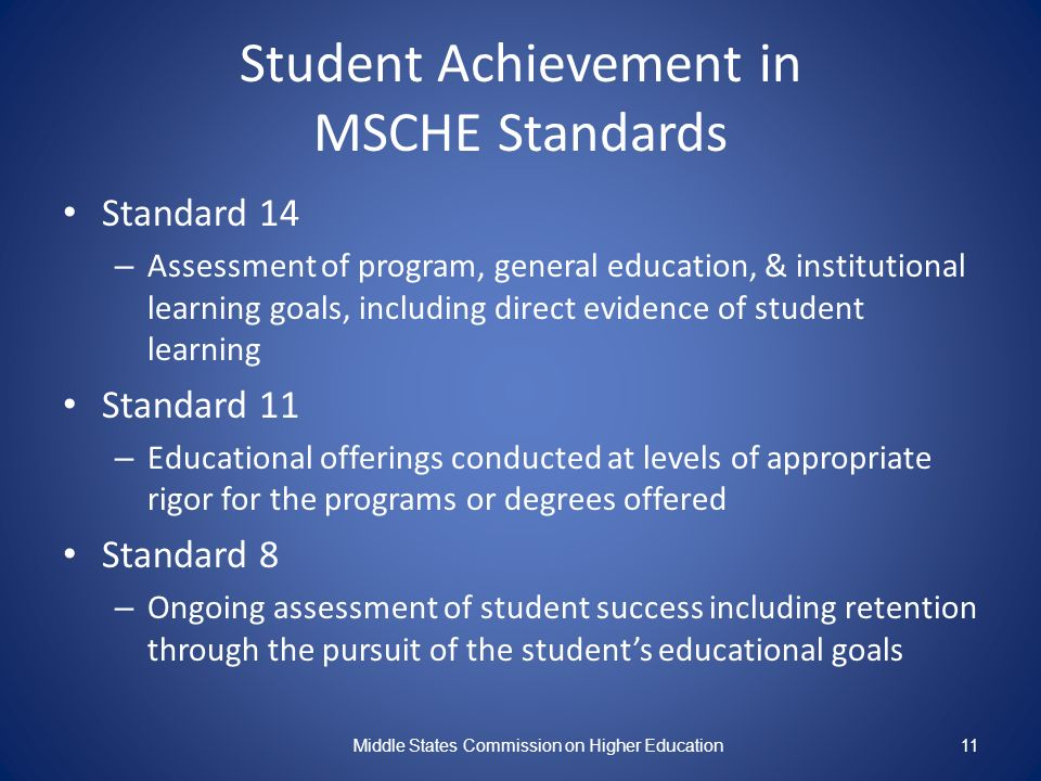 11 Student Achievement in MSCHE Standards Standard 14 – Assessment of program, general education, & institutional learning goals, including direct evidence of student learning Standard 11 – Educational offerings conducted at levels of appropriate rigor for the programs or degrees offered Standard 8 – Ongoing assessment of student success including retention through the pursuit of the students educational goals Middle States Commission on Higher Education