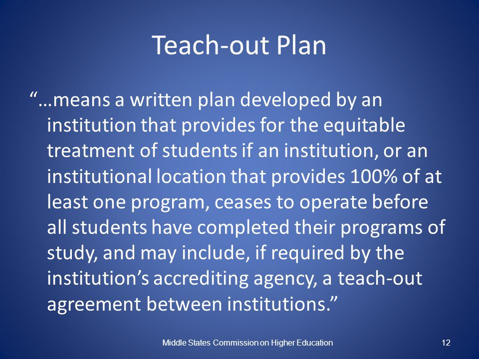 12 Teach-out Plan …means a written plan developed by an institution that provides for the equitable treatment of students if an institution, or an institutional location that provides 100% of at least one program, ceases to operate before all students have completed their programs of study, and may include, if required by the institutions accrediting agency, a teach-out agreement between institutions.