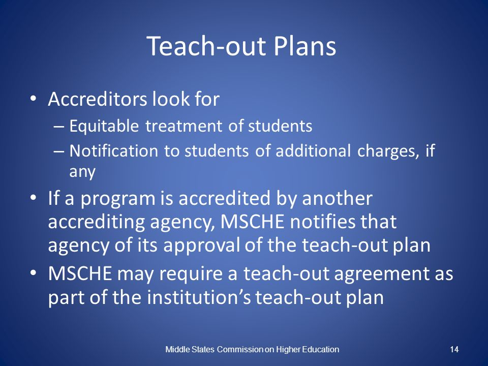 14 Teach-out Plans Accreditors look for – Equitable treatment of students – Notification to students of additional charges, if any If a program is accredited by another accrediting agency, MSCHE notifies that agency of its approval of the teach-out plan MSCHE may require a teach-out agreement as part of the institutions teach-out plan Middle States Commission on Higher Education