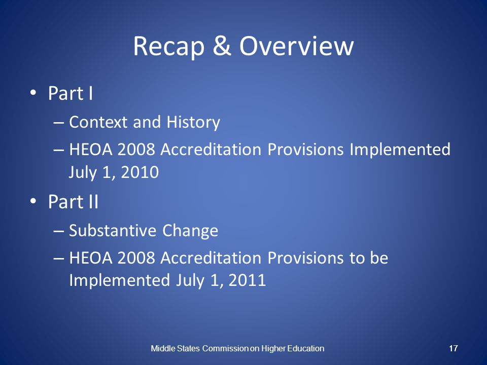17 Recap & Overview Part I – Context and History – HEOA 2008 Accreditation Provisions Implemented July 1, 2010 Part II – Substantive Change – HEOA 2008 Accreditation Provisions to be Implemented July 1, 2011 Middle States Commission on Higher Education 17