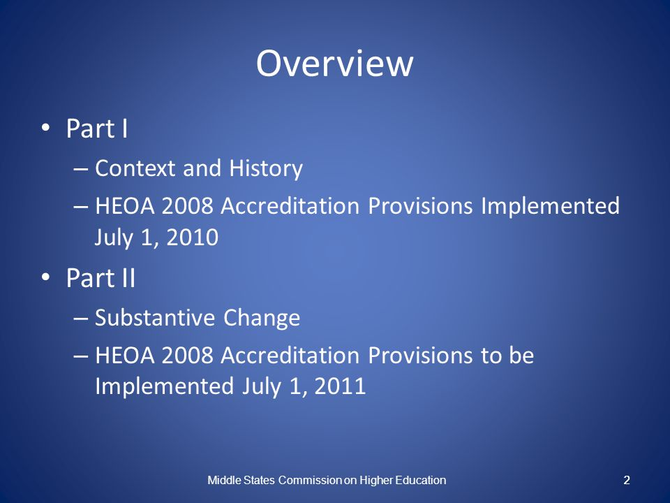 2 Overview Part I – Context and History – HEOA 2008 Accreditation Provisions Implemented July 1, 2010 Part II – Substantive Change – HEOA 2008 Accreditation Provisions to be Implemented July 1, 2011 Middle States Commission on Higher Education 2