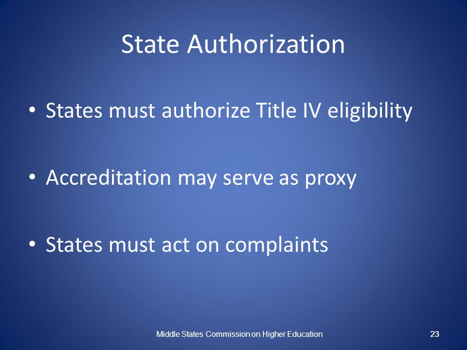23 State Authorization States must authorize Title IV eligibility Accreditation may serve as proxy States must act on complaints Middle States Commission on Higher Education 23