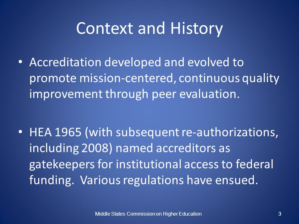3 Context and History Accreditation developed and evolved to promote mission-centered, continuous quality improvement through peer evaluation.