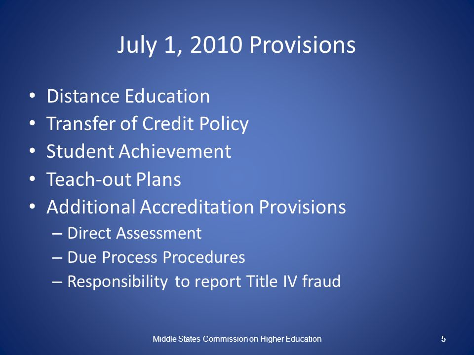5 July 1, 2010 Provisions Distance Education Transfer of Credit Policy Student Achievement Teach-out Plans Additional Accreditation Provisions – Direct Assessment – Due Process Procedures – Responsibility to report Title IV fraud Middle States Commission on Higher Education 5