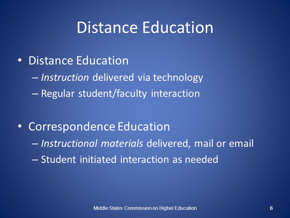 6 Distance Education – Instruction delivered via technology – Regular student/faculty interaction Correspondence Education – Instructional materials delivered, mail or email – Student initiated interaction as needed Middle States Commission on Higher Education 6
