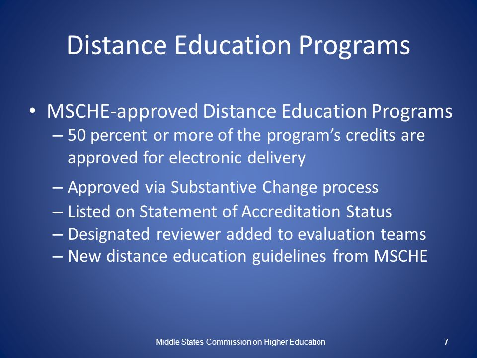 7 Distance Education Programs MSCHE-approved Distance Education Programs – 50 percent or more of the programs credits are approved for electronic delivery – Approved via Substantive Change process – Listed on Statement of Accreditation Status – Designated reviewer added to evaluation teams – New distance education guidelines from MSCHE Middle States Commission on Higher Education 7