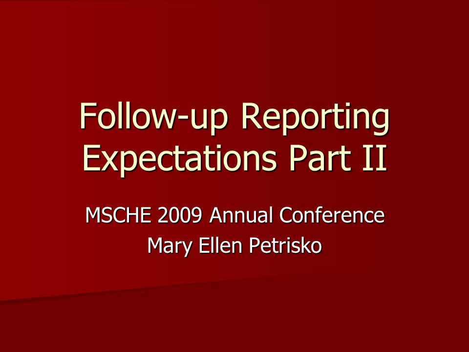 Follow-up Reporting Expectations Part II MSCHE 2009 Annual Conference Mary Ellen Petrisko