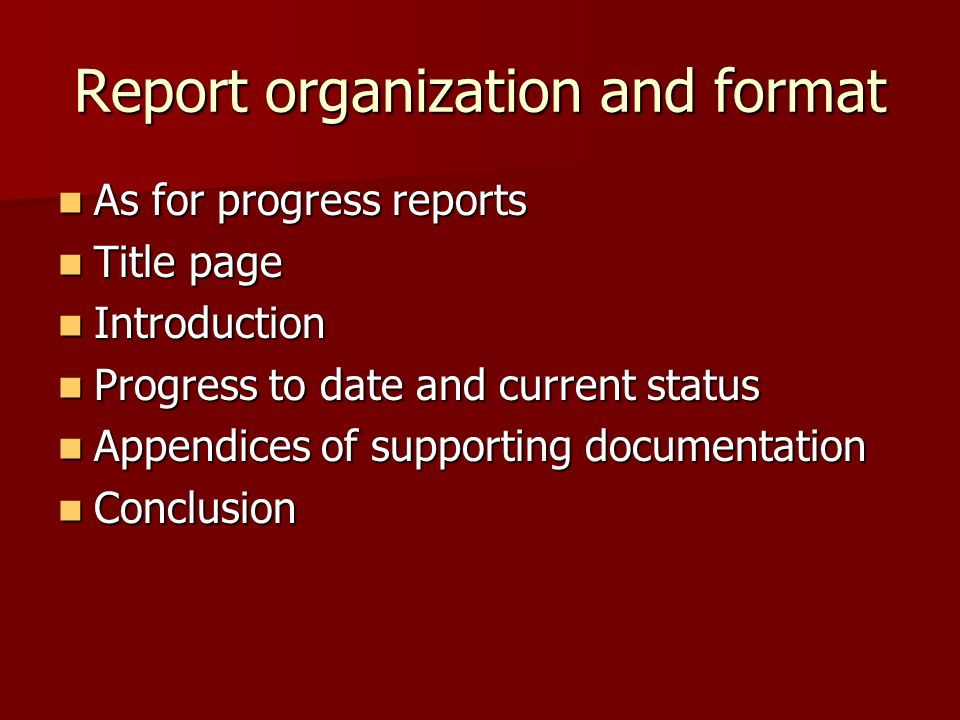 Report organization and format As for progress reports As for progress reports Title page Title page Introduction Introduction Progress to date and current status Progress to date and current status Appendices of supporting documentation Appendices of supporting documentation Conclusion Conclusion