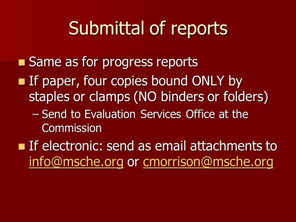 Submittal of reports Same as for progress reports Same as for progress reports If paper, four copies bound ONLY by staples or clamps (NO binders or folders) If paper, four copies bound ONLY by staples or clamps (NO binders or folders) –Send to Evaluation Services Office at the Commission If electronic: send as email attachments to info@msche.org or cmorrison@msche.org If electronic: send as email attachments to info@msche.org or cmorrison@msche.org info@msche.orgcmorrison@msche.org info@msche.orgcmorrison@msche.org