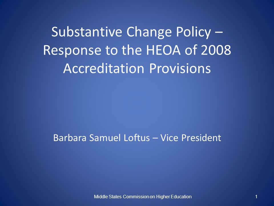 Substantive Change Policy – Response to the HEOA of 2008 Accreditation Provisions Barbara Samuel Loftus – Vice President Middle States Commission on Higher Education1