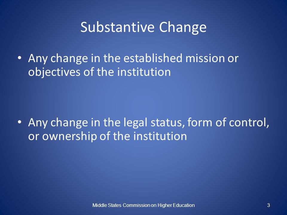 Substantive Change Any change in the established mission or objectives of the institution Any change in the legal status, form of control, or ownership of the institution Middle States Commission on Higher Education3