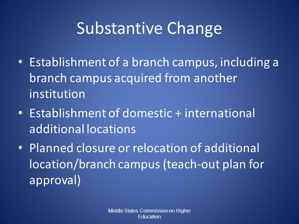 Substantive Change Establishment of a branch campus, including a branch campus acquired from another institution Establishment of domestic + international additional locations Planned closure or relocation of additional location/branch campus (teach-out plan for approval)