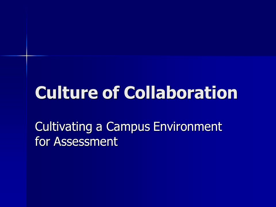 Culture of Collaboration Cultivating a Campus Environment for Assessment