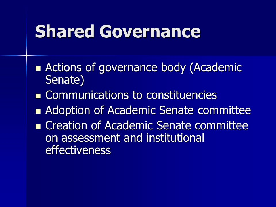 Shared Governance Actions of governance body (Academic Senate) Actions of governance body (Academic Senate) Communications to constituencies Communications to constituencies Adoption of Academic Senate committee Adoption of Academic Senate committee Creation of Academic Senate committee on assessment and institutional effectiveness Creation of Academic Senate committee on assessment and institutional effectiveness