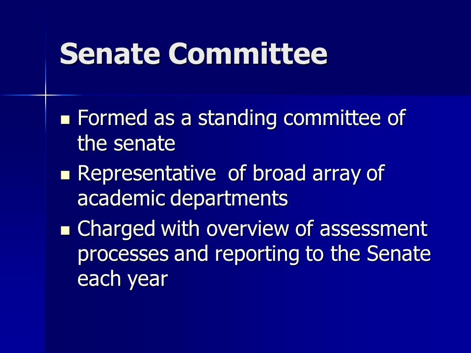 Senate Committee Formed as a standing committee of the senate Formed as a standing committee of the senate Representative of broad array of academic departments Representative of broad array of academic departments Charged with overview of assessment processes and reporting to the Senate each year Charged with overview of assessment processes and reporting to the Senate each year