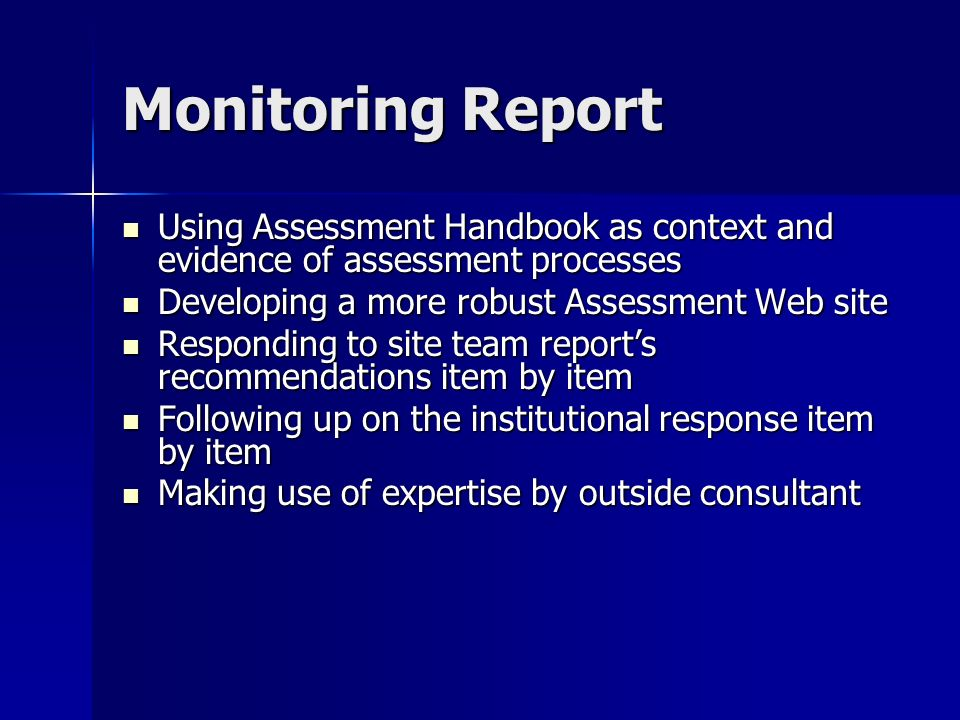 Monitoring Report Using Assessment Handbook as context and evidence of assessment processes Using Assessment Handbook as context and evidence of assessment processes Developing a more robust Assessment Web site Developing a more robust Assessment Web site Responding to site team reports recommendations item by item Responding to site team reports recommendations item by item Following up on the institutional response item by item Following up on the institutional response item by item Making use of expertise by outside consultant Making use of expertise by outside consultant