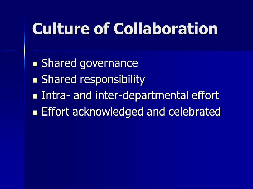 Culture of Collaboration Shared governance Shared governance Shared responsibility Shared responsibility Intra- and inter-departmental effort Intra- and inter-departmental effort Effort acknowledged and celebrated Effort acknowledged and celebrated