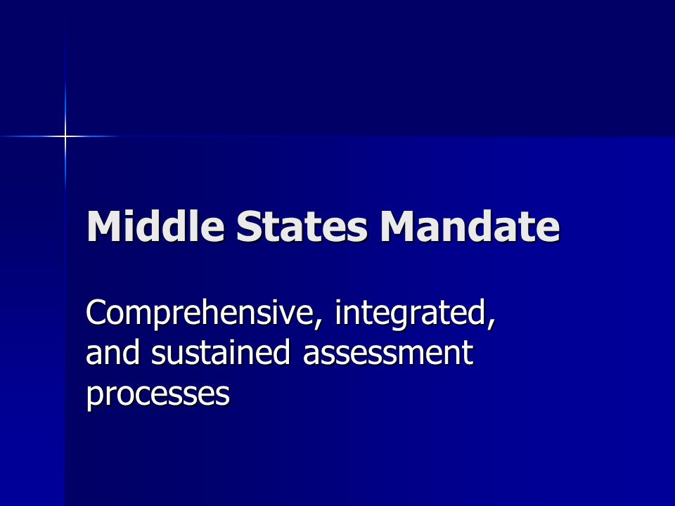 Middle States Mandate Comprehensive, integrated, and sustained assessment processes