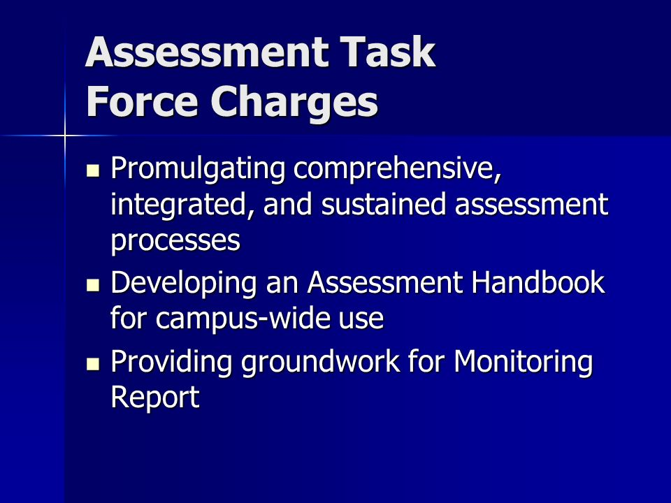 Assessment Task Force Charges Promulgating comprehensive, integrated, and sustained assessment processes Promulgating comprehensive, integrated, and sustained assessment processes Developing an Assessment Handbook for campus-wide use Developing an Assessment Handbook for campus-wide use Providing groundwork for Monitoring Report Providing groundwork for Monitoring Report