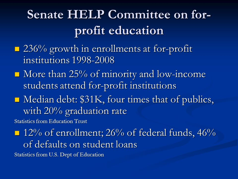 Senate HELP Committee on for- profit education 236% growth in enrollments at for-profit institutions 1998-2008 236% growth in enrollments at for-profit institutions 1998-2008 More than 25% of minority and low-income students attend for-profit institutions More than 25% of minority and low-income students attend for-profit institutions Median debt: $31K, four times that of publics, with 20% graduation rate Median debt: $31K, four times that of publics, with 20% graduation rate Statistics from Education Trust 12% of enrollment; 26% of federal funds, 46% of defaults on student loans 12% of enrollment; 26% of federal funds, 46% of defaults on student loans Statistics from U.S.