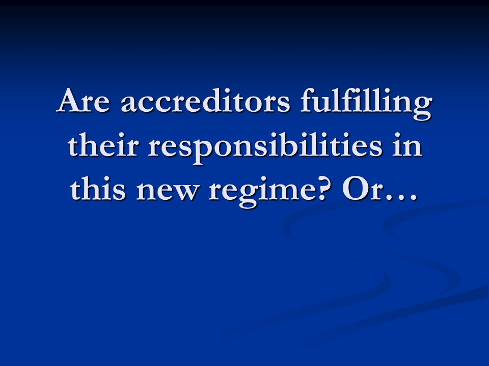 Are accreditors fulfilling their responsibilities in this new regime Or…