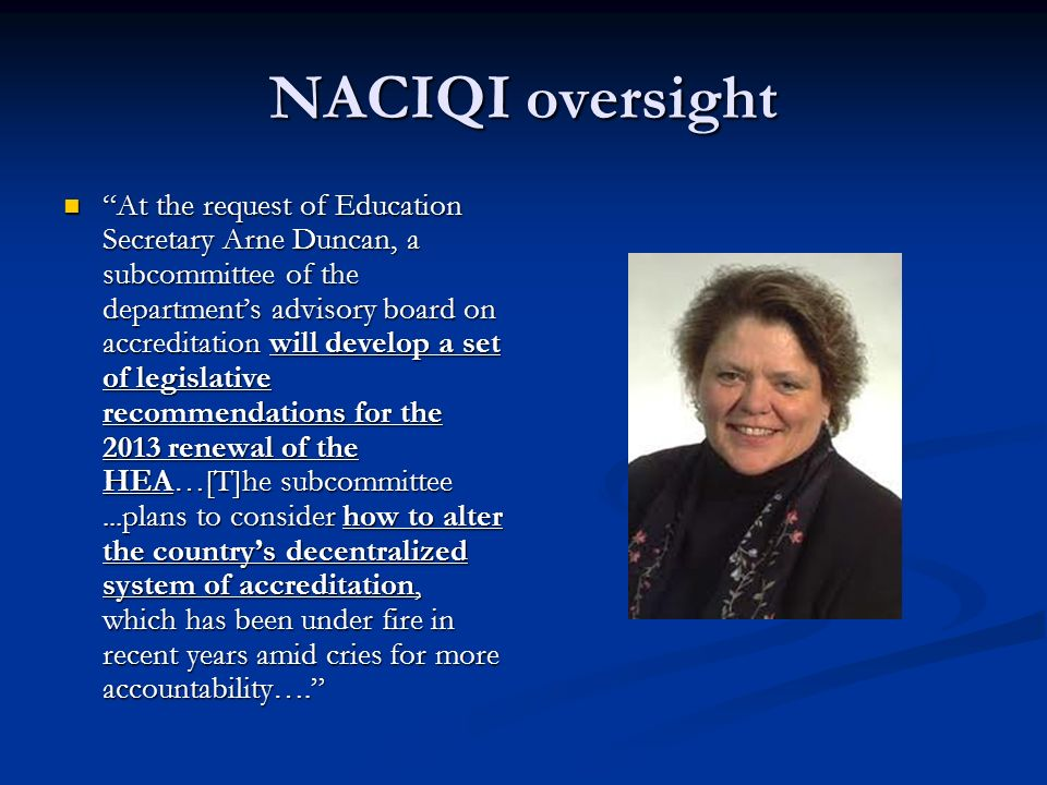 NACIQI oversight At the request of Education Secretary Arne Duncan, a subcommittee of the departments advisory board on accreditation will develop a set of legislative recommendations for the 2013 renewal of the HEA…[T]he subcommittee...plans to consider how to alter the countrys decentralized system of accreditation, which has been under fire in recent years amid cries for more accountability….
